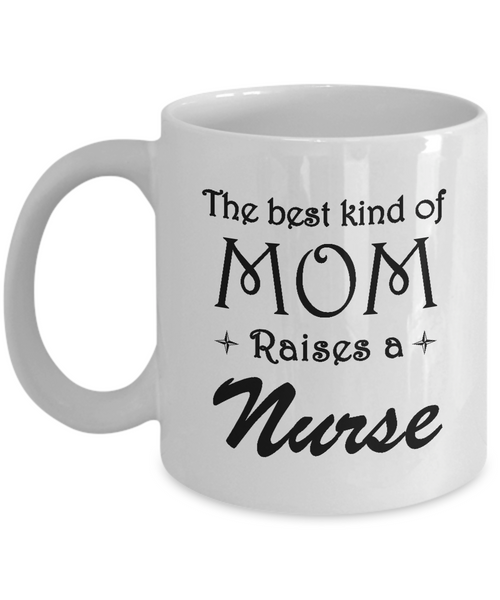 The Best Kind Of Mom Raises A Nurse Coffee Mug Mother Gift Ideas Nurse Love Mom Mug