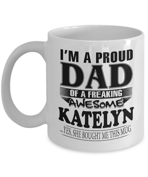I am A Proud Dad of Freaking Awesome Katelyn ..Yes, She Bought Me This Mug