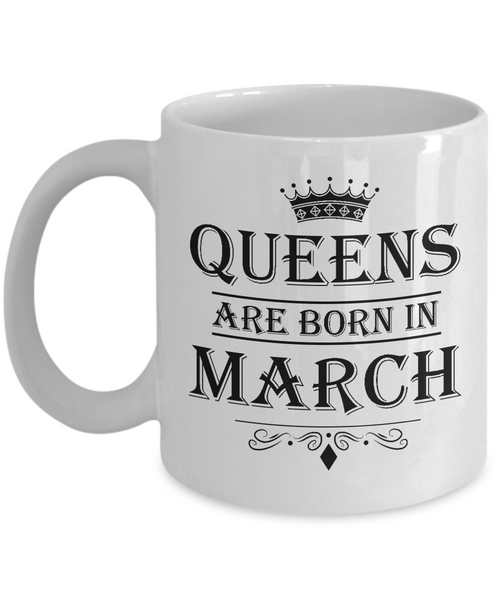 Queens Are Born In March Mug - Birthday Coffee Mug - Gift for Mothers, Wife, Grandma, Daughter, Celebrating White Color Ceramic