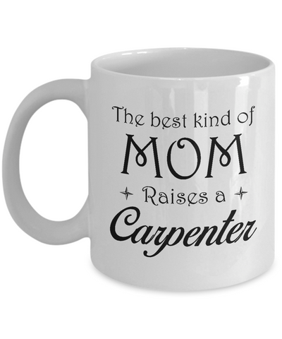 Carpenter Gifts - The Best Kind Of Mom Raises A Carpenter Coffee Mug Mother's Day Tea Cup Ceramic White Color