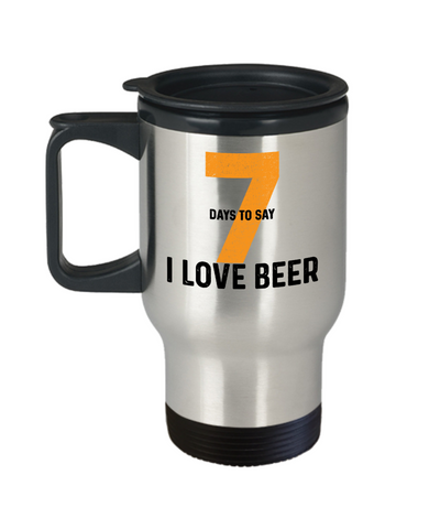 "Seven Days to Say ""I Love Beer"" Funny Drinking Travel Mugs for Men Women"