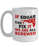 Edgar Mug- If Edgar Can't Fix It We Are All Screwed Funny Mug For Edgar