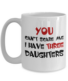 Funny Mug You Can't Scare Me I Have Three Daughters Coffee Mug Tea Cup