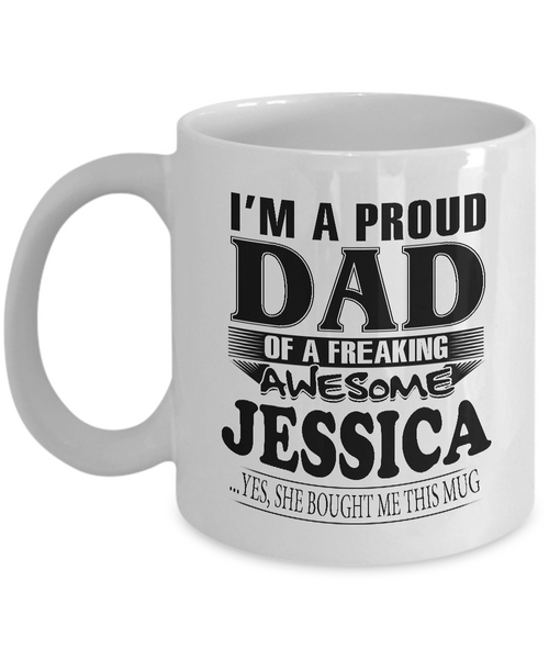 I am A Proud Dad of Freaking Awesome Jessica..Yes, She Bought Me This Mug