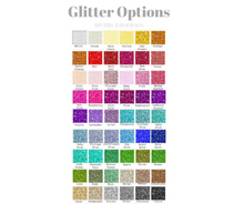 Glitter Options - If you don't see what you would like, please just ask and we will work to find the perfect option for you.