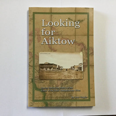 Looking for Aiktow - Stories behind the History of Elbow of the South Saskatchewan River