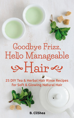Goodbye Frizz, Hello Manageable Hair: 25 DIY Tea & Herbal Hair Rinse Recipes for Soft & Glowing Natural Hair