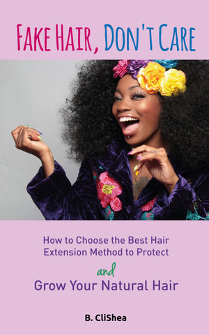 Fake Hair, Don't Care - How to Choose the Best Hair Extension Method to Protect and Grow Your Natural Hair