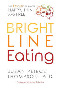 Bright Line Eating: The Science of Living Happy, Thin & Free By Susan Pierce Thompson