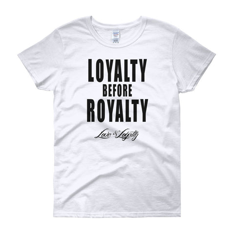 "Women's White T-shirt with ""Loyalty Before Royalty"" written in black above the Love & Loyalty logo."
