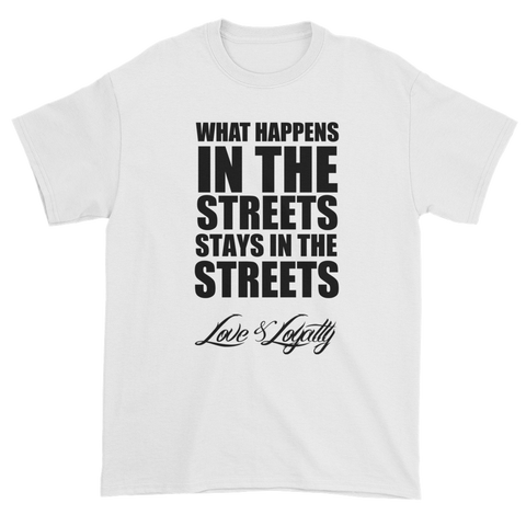"White T-shirt with ""What Happens In the Streets Stays In The Streets"" Written in Black over the Love & Loyalty Logo."