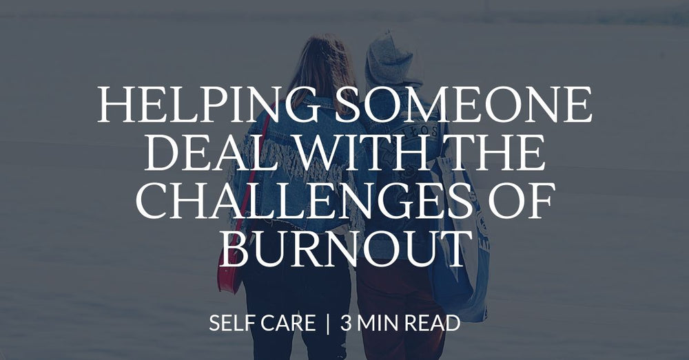 Helping someone deal with the challenges of burnout