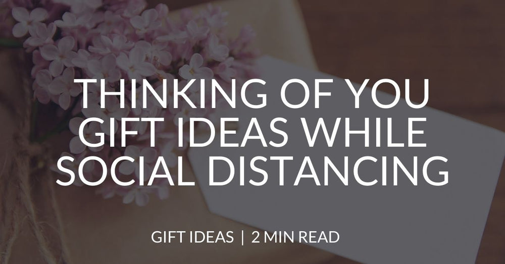 Thinking of you gift ideas while social distancing