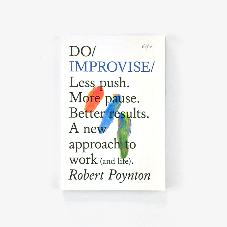 Do Improvise: Less Push. More Pause. Better Results. A New Approach to Work