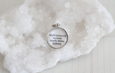 Well Behaved Women Rarely Make History Bubble Charm