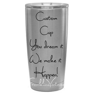 Custom Cups - You Dream It - We make it happen!