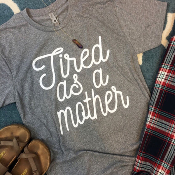 Tired as a Mother Shirt - Native Mermaid Boutique