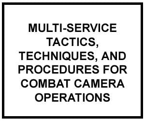 FM 3-55.12: MULTI-SERVICE TACTICS, TECHNIQUES, AND PROCEDURES FOR COMBAT CAMERA OPERATIONS