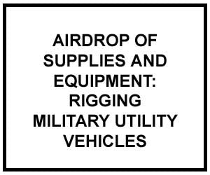 FM 4-20.108: Airdrop of Supplies and Equipment: Rigging Military Utility Vehicles