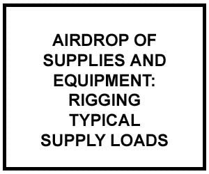 FM 4-20.112: AIRDROP OF SUPPLIES AND EQUIPMENT: RIGGING TYPICAL SUPPLY LOADS