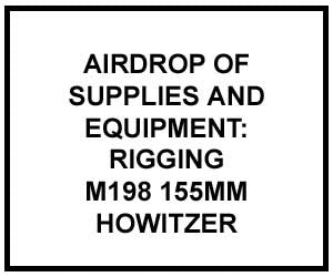 FM 4-20.127: Airdrop of Supplies and Equipment: Rigging M198, 155-MM Howitzer