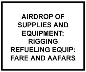 FM 4-20.137: AIRDROP OF SUPPLIES AND EQUIPMENT: RIGGING FORWARD AREA REFUELING EQUIPMENT (FARE) AND ADVANCED AVIATION FORWARD AREA REFUELING SYSTEM (AAFARS)