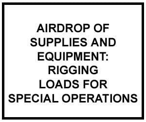 FM 4-20.142: Airdrop of Supplies and Equipment: Rigging Loads for Special Operations