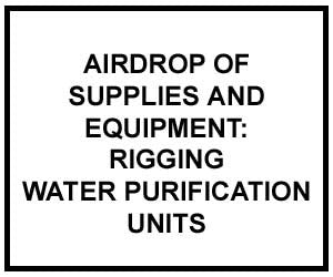 FM 4-20.158: AIRDROP OF SUPPLIES AND EQUIPMENT: RIGGING WATER PURIFICATION UNITS