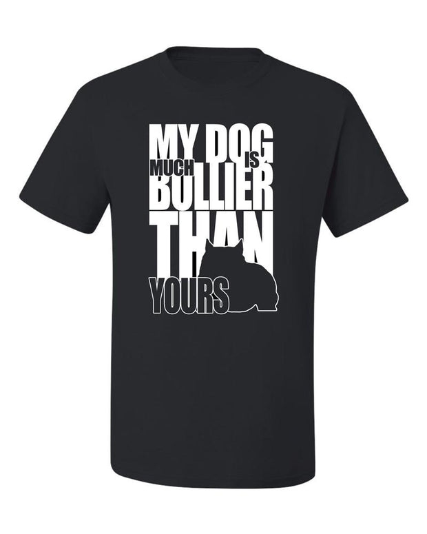 My Dog is Much Bullier Than Yours T-Shirt
