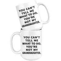 YOU CAN'T TELL ME WHAT TO DO YOU'RE NOT MY GRANDDAUGHTER * White Coffee Mug
