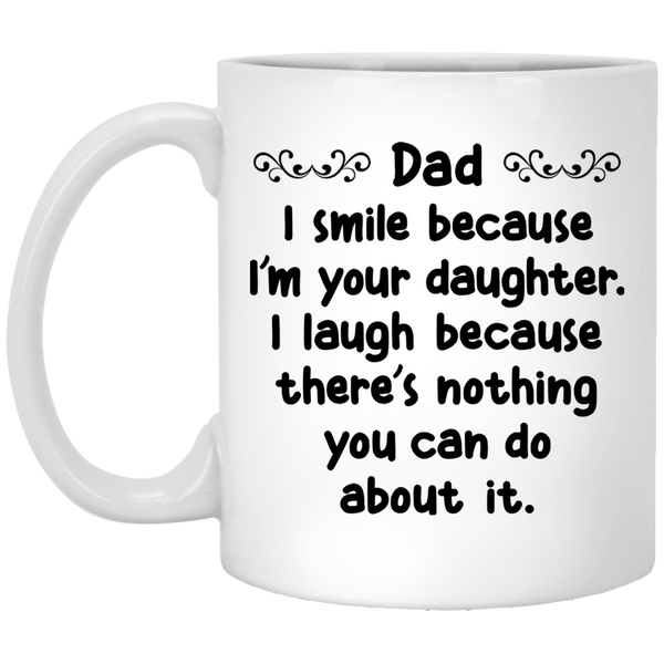 DAD I SMILE BECAUSE I'M YOUR DAUGHTER * White Coffee Mug 11oz. - CC - ArtsyMod.com