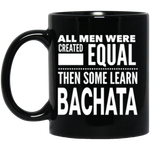 ALL MEN WERE CREATED EQUAL THEN SOME LEARN BACHATA * Black Coffee Mug 11oz. - CC - ArtsyMod.com