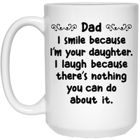 DAD I SMILE BECAUSE I'M YOUR DAUGHTER * White Coffee Mug 15oz. - CC - ArtsyMod.com
