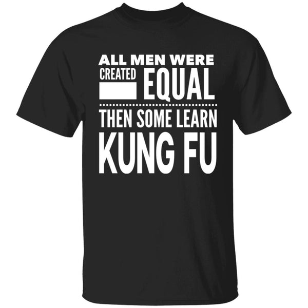 ALL MEN WERE CREATED EQUAL THEN SOME LEARN KUNG FU - G500 5.3 oz. T-Shirt - CC - ArtsyMod.com
