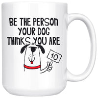BE THE PERSON YOUR DOG THINKS Cute Pet Saying * White Coffee Mug 15oz. - ArtsyMod.com