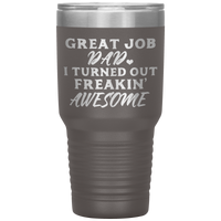 GREAT JOB DAD I TURNED OUT FREAKIN' AWESOME * Vacuum Tumbler 30 oz. - ArtsyMod.com