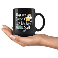DOGS HAVE MASTERS CATS HAVE STAFFS Funny Pet Owner Gift * Glossy Black Coffee Mug 11oz. - ArtsyMod.com