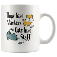 DOGS HAVE MASTERS CATS HAVE STAFFS Funny Pet Owner Gift * White Coffee Mug 11oz. - ArtsyMod.com