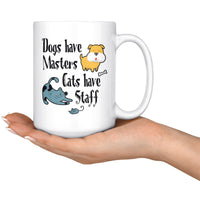DOGS HAVE MASTERS CATS HAVE STAFFS Funny Pet Owner Gift * White Coffee Mug 15oz. - ArtsyMod.com