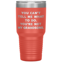 YOU CAN'T TELL ME WHAT TO DO YOU'RE NOT MY GRANDSONS * Vacuum Tumbler 30 oz.