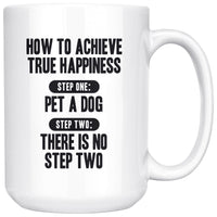 HOW TO ACHIEVE TRUE HAPPINESS Gift For Dog Lovers * White Coffee Mug 15oz. - ArtsyMod.com