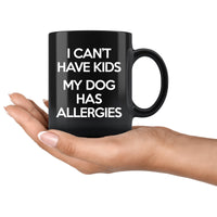 I CAN'T HAVE KIDS MY DOG HAS ALLERGIES Funny Gift For Pet Owner * Glossy Black Coffee Mug 11oz. - ArtsyMod.com