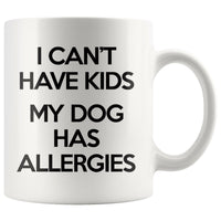 I CAN'T HAVE KIDS MY DOG HAS ALLERGIES Funny Gift For Pet Owner * White Coffee Mug 11oz. - ArtsyMod.com
