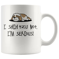 I SHIH TZU NOT I'M SERIOUS Funny Gift For ShihTzu Lovers * White Coffee Mug 11oz. - ArtsyMod.com