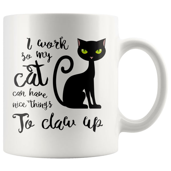 I WORK SO MY CAT CAN HAVE NICE THINGS Funny Gift For Cats Owner * White Coffee Mug 11oz. - ArtsyMod.com
