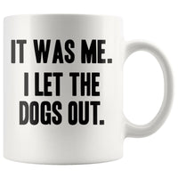 IT WAS ME I LET THE DOGS OUT Funny Gift * White Coffee Mug 11oz. - ArtsyMod.com