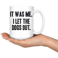 IT WAS ME I LET THE DOGS OUT Funny Gift * White Coffee Mug 15oz. - ArtsyMod.com