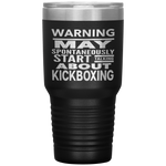 WARNING MAY SPONTANEOUSLY START TALKING ABOUT KICKBOXING Funny Gift * Vacuum Tumbler 30 oz. - ArtsyMod.com