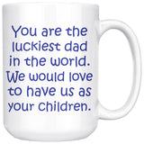 YOU ARE THE LUCKIEST DAD From CHILDREN * Funny Gift For Father's Day, Birthday * White Coffee Mug 15oz. - ArtsyMod.com