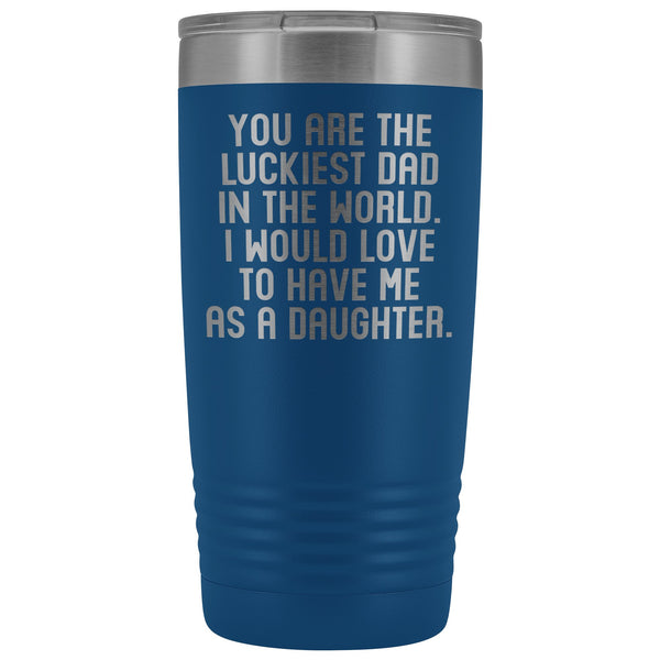 YOU ARE THE LUCKIEST DAD From DAUGHTER Funny Gift For Father's Day * Vacuum Tumbler 20 oz. - ArtsyMod.com